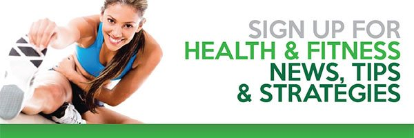 SIGN UP FOR HEALTH & FITNESS NEWS, TIPS & STRATEGIES